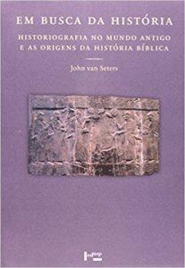 VAN SETERS, J. Em Busca da História: Historiografia no Mundo Antigo e as Origens da História Bíblica. São Paulo: EDUSP, 2008